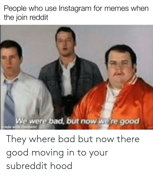 moving in: They where bad but now there good moving in to your subreddit hood
