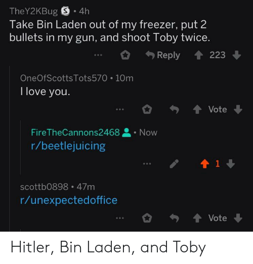 Shoot Toby Twice: TheY2KBug S 4h  Take Bin Laden out of my freezer, put 2  bullets in my gun, and shoot Toby twice.  Reply 223  OneOfScotts Tots570 1Om  I love you.  FireTheCannons2468Now  r/beetlejuicing  scottb0898 47m  r/unexpectedoffice Hitler, Bin Laden, and Toby