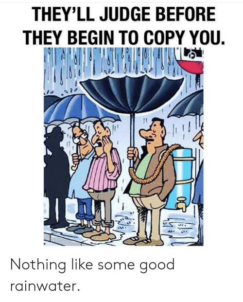 Good, Im 14 & This Is Deep, and Judge: THEY'LL JUDGE BEFORE  THEY BEGIN TO COPY YOU. Nothing like some good rainwater.