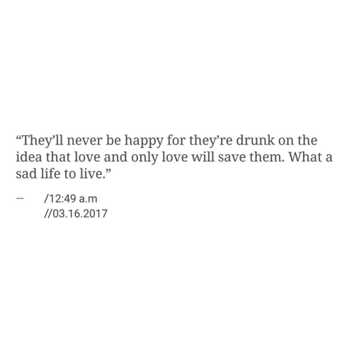 """Drunk, Life, and Love: """"They'll never be happy for they're drunk on the  idea that love and only love will save them. What a  sad life to live.""""  - /12:49 a.m  95  //03.16.2017"""
