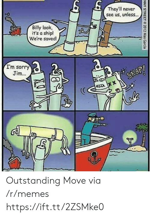Memes, Sorry, and Never: They'll never  see us, unless...  Billy look  it's a ship!  We're saved!  Im sorry  Jim..  SNAP!  NNY STREET  2012 Max Garcia Outstanding Move via /r/memes https://ift.tt/2ZSMke0