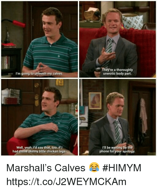 Memes, Phone, and Skinny: They're a thoroughly  unerotic body part.  I'm going to unleash my calves  Well, yeah, I'd say that, too, ifI  had those skinny little chicken legs  I'lI be waiting by t  phone for your apology Marshall's Calves 😂 #HIMYM https://t.co/J2WEYMCKAm