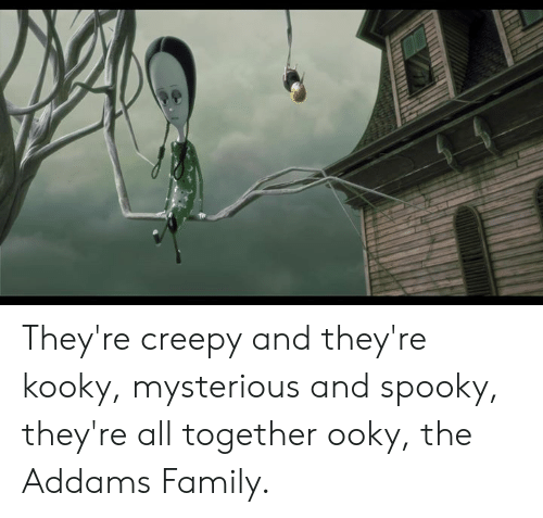 Addams: They're creepy and they're kooky, mysterious and spooky, they're all together ooky, the Addams Family.
