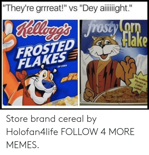 "frosted flakes: ""They're grrreat!"" vs ""Dey aiight.  Heagg's Jrosty o  Flake  FROSTED  FLAKES  OF CORN  THEY  GB-R-R  No Artific  Flavors or  Colers  Added  TONY Store brand cereal by Holofan4life FOLLOW 4 MORE MEMES."