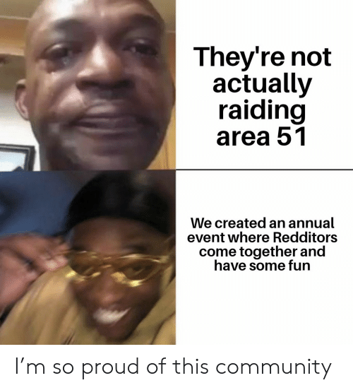 Community, Proud, and Area 51: They're not  actually  raiding  area 51  We created an annual  event where Redditors  come together and  have some fun I'm so proud of this community