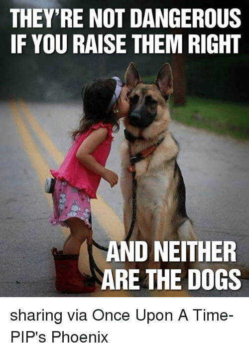 pips: THEY'RE NOT DANGEROUS  IF YOU RAISE THEM RIGHT  AND NEITHER  ARE THE DOGS sharing via Once Upon A Time-PIP's Phoenix