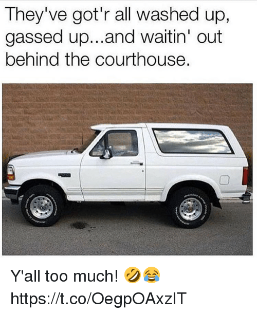 Memes, Too Much, and 🤖: They've got'r all washed up,  gassed up...and waitin' out  behind the courthouse. Y'all too much! 🤣😂 https://t.co/OegpOAxzIT