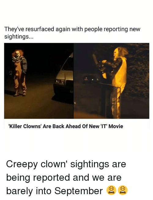 Creepy, Memes, and Clowns: Theyve resurfaced again with people reporting new  sightings...  Killer Clowns' Are Back Ahead Of New 'IT' Movie Creepy clown' sightings are being reported and we are barely into September 😩😩