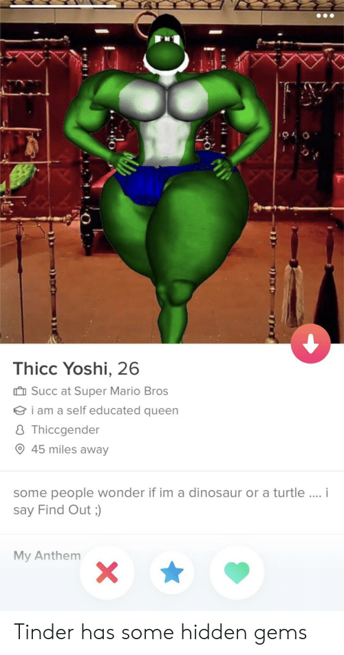 Super Mario Bros: Thicc Yoshi, 26  II Succ at Super Mario Bros  i am a self educated queen  8 Thiccgender  O 45 miles away  some people wonder if im a dinosaur or a turtle..  say Find Out ;)  My Anthenm Tinder has some hidden gems