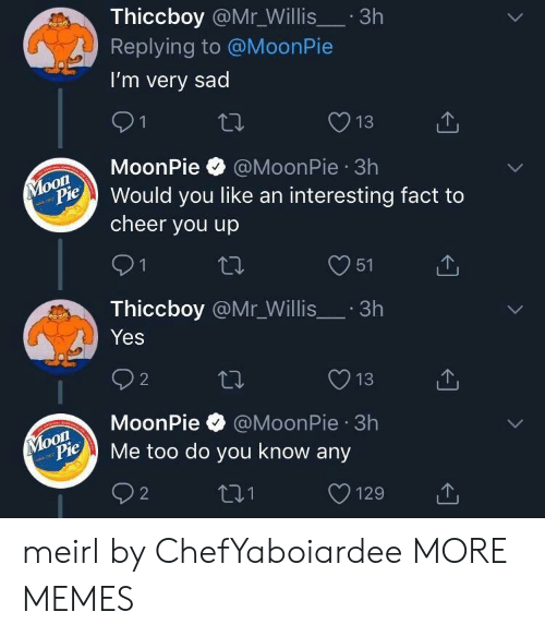 willis: Thiccboy @Mr_Willis.3h  Replying to @MoonPie  I'm very sad  13  MoonPie @MoonPie 3h  on  Pould you like an interesting fact to  cheer you up  O51  Thiccboy @Mr_Willis.3h  Yes  O13  MoonPie @MoonPie 3h  oon  ylopie Me too do you know any meirl by ChefYaboiardee MORE MEMES