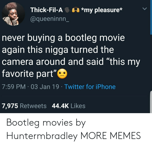 "my pleasure: Thick-Fil-A*my pleasure*  @queeninnn_  never buying a bootleg movie  again this nigga turned the  camera around and said ""this my  favorite part""  7:59 PM 03 Jan 19 Twitter for iPhone  7,975 Retweets 44.4K Likes Bootleg movies by Huntermbradley MORE MEMES"