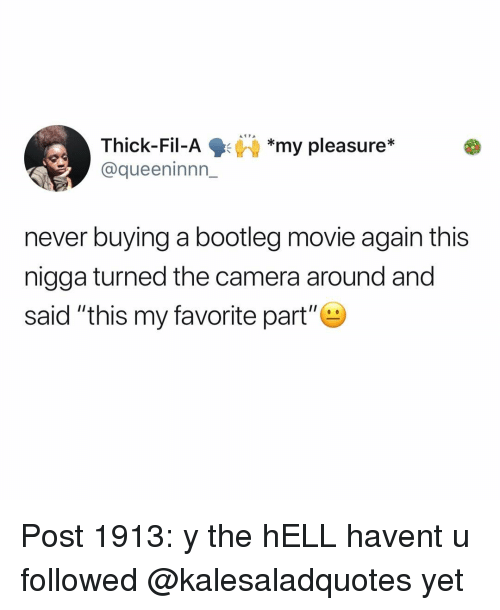 "my pleasure: Thick-Fil-Ay pleasure*  @queeninnn_  *my pleasure*  never buying a bootleg movie again this  nigga turned the camera around and  said ""this my favorite part"" Post 1913: y the hELL havent u followed @kalesaladquotes yet"