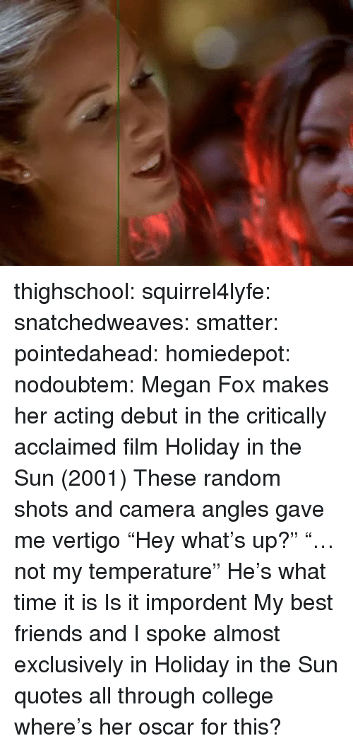 """Megan Fox: thighschool:  squirrel4lyfe:  snatchedweaves:   smatter:   pointedahead:   homiedepot:   nodoubtem:  Megan Fox makes her acting debut in the critically acclaimed film Holiday in the Sun (2001)   These random shots and camera angles gave me vertigo    """"Hey what's up?"""" """"…not my temperature""""   He's what time it is   Is it impordent    My best friends and I spoke almost exclusively in Holiday in the Sun quotes all through college  where's her oscar for this?"""