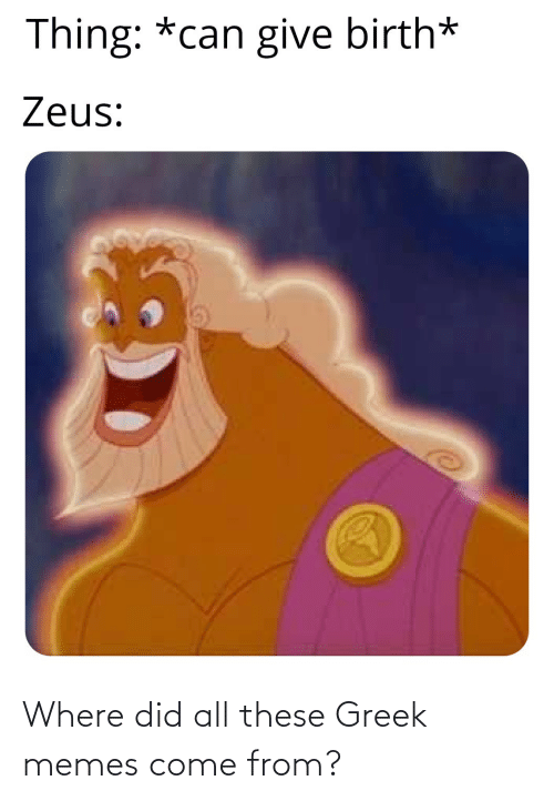 Zeus: Thing: *can give birth*  Zeus: Where did all these Greek memes come from?