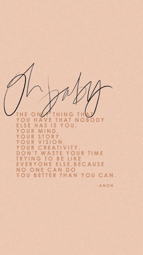 anon: THING TH  THE ON  YOU HAVE THAT NOBODY  ELSE HAS IS YOU.  YOUR MIND,  YOUR STORY  YOUR VISION,  YOUR CREATIVITY  DON'T WASTE YOUR TIME  TRYING TO BE LIKE  EVERYONE ELSE.BECAUSE  NO ONE CAN DO  YOU BETTER THAN YOU CAN.  ANON