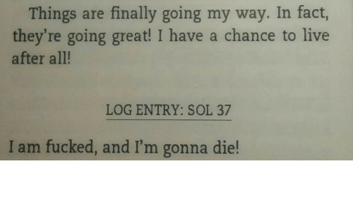 Im Gonna Die: Things are finally going my way. In fact,  they're going great! I have a chance to live  after all!  LOG ENTRY: SOL 37  I am fucked, and I'm gonna die!