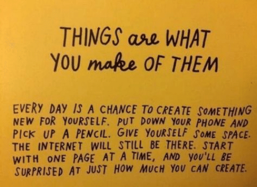 Internet, Phone, and Space: THINGS ase WHAT  YOU mafee OF THEM  EVERY DAY IS A CHANCE To CREATE SOMETHING  NEW FOR YOURSELF. PUT DOWN YOUR PHONE AND  PIck UP A PENCIL. GIVE YOURSELF SOME SPACE  THE INTERNET WILL STILL BE THERE. START  WITH ONE PAGE AT A TIME, AND yOU'LL BE  SURPRISED AT JUST HOW MUCH YOU CAN CREATE