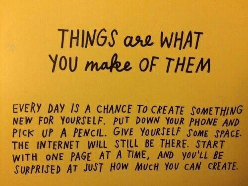 Put Down: THINGS ase WHAT  YOU make OF THEM  EVERY DAY IS A CHANCE TO CREATE SOMETHING  NEW FOR YOURSELF. PUT DOWN YOUR PHONE AND  PICK UP A PENCIL. GIVE YOURSELF SOME SPACE.  THE INTERNET WILL STILL BE THERE. START  WITH ONE PAGE AT A TIME, AND yOU'LL BE  SURPRISED AT JUST HoW MUCH YoU CAN CREATE
