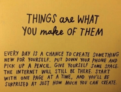 Put Down: THINGS ase WHAT  YoU makee OF THEM  EVERY DAY IS A CHANCE To CREATE SoMETHING  NEW FOR YOURSELF. PUT DOWN YOUR PHONE AND  PICK UP A PENCIL. GIVE YOURSELF SOME SPACE.  THE INTERNET WILL STILL BE THERE. START  WITH ONE PAGE AT A TIME, AND YOU'LL BE  SURPRIJED AT JUST HoW MUCH YOU CAN CREATE