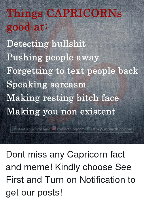 capricorns: Things CAPRICORNs  good at:  Detecting bullshit  Pushing people away  Forgetting to text people back  Speaking sarcasm  Making resting bitch face  Making you non existent  f ItsaCapricornThing g) zodiacthingcom.p https://zodiacthing.com Dont miss any Capricorn fact and meme! Kindly choose See First and Turn on Notification to get our posts!
