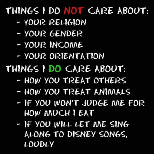 Animals, Disney, and Memes: THINGS DO NOT CARE ABOUT  YOUR RELIGION  YOUR GENDER  YOUR INCOAME  YOUR ORIENTATION  THINGS DO CARE ABOUT  -HOW YOU TREAT OTHERS  HOW YOU TREAT ANIMALS  IF YOU WON'T JUDGE AME FOR  HOW MUCH EAT  -IF YOU WILL LET ME SING  ALONG TO DISNEY SONGS,  LOUDLY