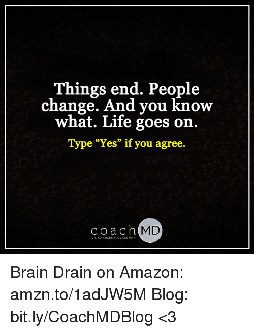 """brain drain: Things end. People  change. And you  know  what. Life goes on.  Type """"Yes"""" if you agree  Coach  MD  DR. CHARLES F. GLASSMAN Brain Drain on Amazon: amzn.to/1adJW5M Blog: bit.ly/CoachMDBlog  <3"""