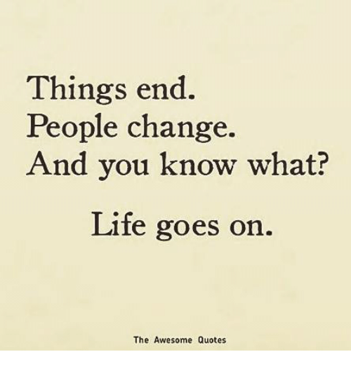 Things End People Change And You Know What Life Goes On The Awesome