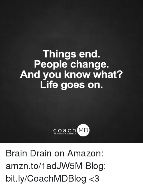 brain drain: Things end.  People change.  And you know what?  Life goes on.  coach MD  DR. CHARLES F.GL Brain Drain on Amazon: amzn.to/1adJW5M Blog: bit.ly/CoachMDBlog  <3