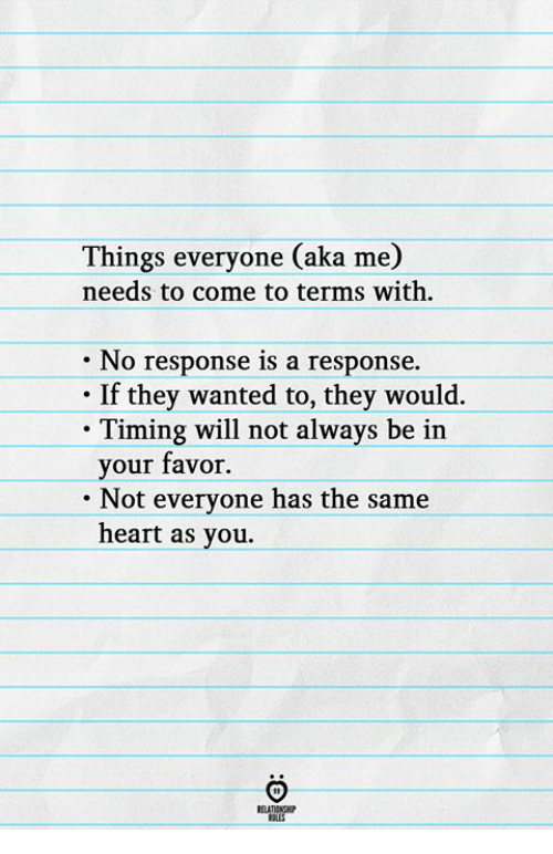 No Response: Things everyone (aka me)  needs to come to terms with  No response is a response.  If they wanted to, they would.  . Timing will not always be irn  your favor.  Not evervone has the same  heart as you.