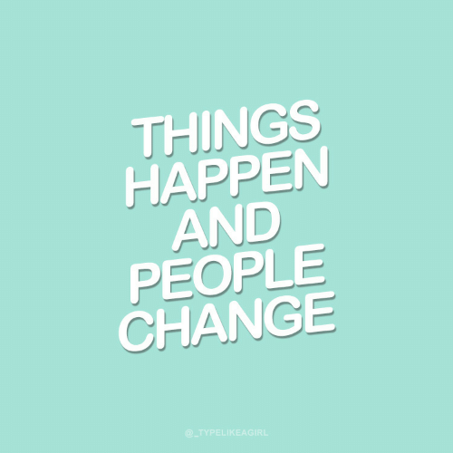 Change: THINGS  HAPPEN  AND  PEOPLE  CHANGE  @_TYPELIKEAGIRL