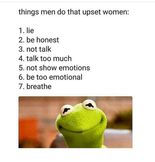 Too Much, Women, and Girl Memes: things men do that upset women:  1. lie  2. be honest  3. not talk  4. talk too much  5. not show emotions  6. be too emotional  7. breathe