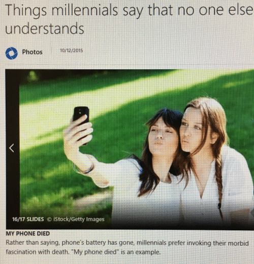 """fascination: Things millennials say that no one else  understands  Photos  10/12/2015  1617 SLIDES iStock/Getty Images  MY PHONE DIED  Rather than saying, phone's battery has gone, millennials prefer invoking their morbid  fascination with death. """"My phone died is an example."""