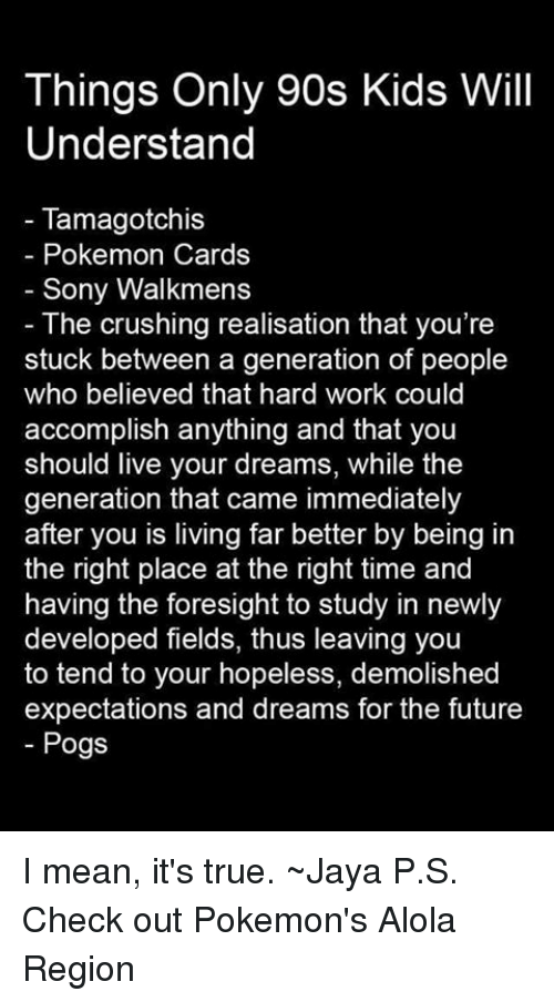 Pokemon Cards: Things Only 90s Kids Will  Understand  Tamagotchis  Pokemon Cards  Sony Walkmens  The crushing realisation that you're  stuck between a generation of people  who believed that hard work could  accomplish anything and that you  should live your dreams, while the  generation that came immediately  after you is living far better by being in  the right place at the right time and  having the foresight to study in newly  developed fields, thus leaving you  to tend to your hopeless, demolished  expectations and dreams for the future  Pogs I mean, it's true. ~Jaya  P.S. Check out Pokemon's Alola Region