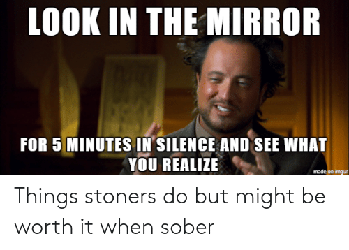 Sober: Things stoners do but might be worth it when sober