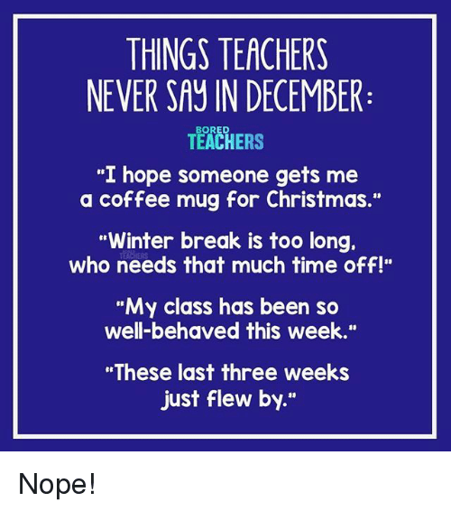 "Christmas, Winter, and Break: THINGS TEACHERS  NEVER SAY IN DECEMBER  TEACHERS  ""I hope someone gets me  a coffee mug for Christmas.""  Winter break is too long.  who needs that much time off!""  ""My class has been so  well-behaved this week.""  ""These last three weeks  just flew by."" Nope!"