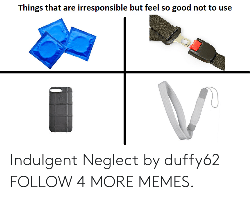 indulgent: Things that are irresponsible but feel so good not to use Indulgent Neglect by duffy62 FOLLOW 4 MORE MEMES.
