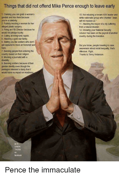Facebook, Family, and Fbi: Things that did not offend Mike Pence enough to leave early  1Claiming you can grab a woman's  genitals and kiss them because  you're a celebray  2. Publicly mocking a woman for her  alleged plasic surgery  3. Firing an FBI Direcor because he  would not pledge loyaty  4. Caling al immigrants rapists.  5. Atacking a gold star family  6 Staing you like soldiers who don't  get captured to mock an honored  10. Not rebuking a known KKK leader and  white naionalist group who chanted Jews  will not replace us.  11. Atacking the mayor of a city sufering  from a natural disaster  12 Knowing your Nasonal Securty  Advisor has been on the payroll of ancther  country during the transion.  7. Banning people from entering the  country based on their reigion.  8. Mocking a journalist with a  But you know, people kneeling to raise  awareness about racial inequairy, that's  offensive. Right  Thanks to Terry Anderson.  9. Banning soldiers because of their  gender idensty even hough the  pentagon releäsed a study thatt  would have no impact on readiness  g0  facebook