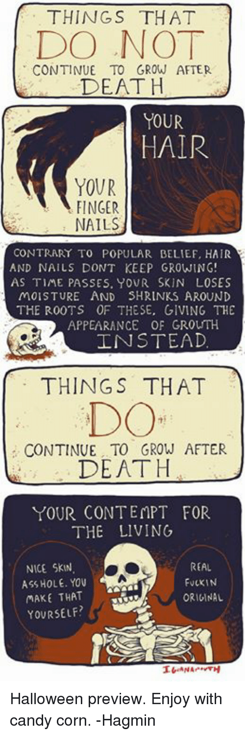 Contemption: THINGS THAT  DO NO  CONTINUE TO GROW AFTER  DEATH  YOUR  HAIR  YOUR  FINGER  NAILS  CONTRARY TO POPULAR BELIEF, HAIR  AND NAILS DONT KEEP GROWING  AS TIME PASSES, YOUR SKIN LOSES  MOISTURE AND SHRINKS AROUND  THE R00TS OF THESE, GIVING THE  APPEARANCE OF GROUTH  工NSTEAD  THINGS THAT  DO  CONTINUE TO GROW AFTER  DEATH  YOUR CONTEMPT FOR  THE LIVING  NICE SKW  ASS HOLE. YOu  MAKE THAT  YOURSELF  REAL  FuCKIN  ORIGINAL Halloween preview. Enjoy with candy corn. -Hagmin