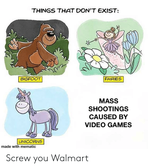Bigfoot, Video Games, and Walmart: THINGS THAT DON'T EXIST  FAIRIES  BIGFOOT  MASS  SHOOTINGS  CAUSED BY  VIDEO GAMES  UNICORNS  made with mematic Screw you Walmart