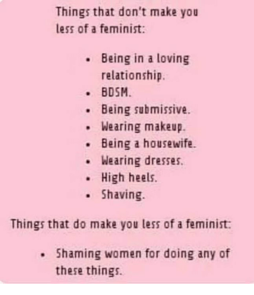 Makeup, Memes, and Dresses: Things that don't make you  less of a feminist:  Being in a loving  relationship.  BDSM  Being submissive.  Wearing makeup.  .Being a housewife.  Wearing dresses.  .High heels.  Shaving  Things that do make you less of a feminist:  . Shaming women for doing any of  these things.