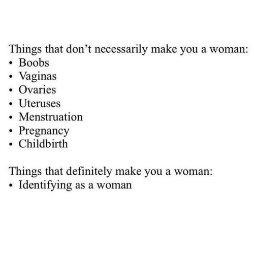 Necessarily: Things that don't necessarily make you a woman:  Boobs  . Vaginas  Ovaries  . Uteruses  .Menstruation  . Pregnancy  . Childbirth  Things that definitely make you a woman:  . Identifying as a woman