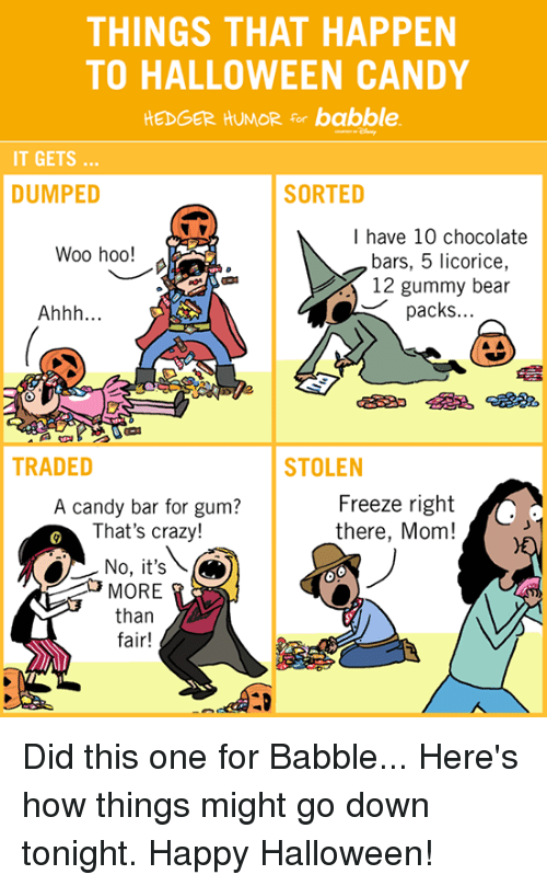 getting dumped: THINGS THAT HAPPEN  TO HALLOWEEN CANDY  HEDGER HUMOR for babble.  IT GETS  DUMPED  SORTED  I have 10 chocolate  Woo hoo!  bars, 5 licorice,  12 gummy bear  packs.  Ahhh  TRADED  STOLEN  Freeze right  A candy bar for gum?  That's crazy!  there, Mom!  No, it's  MORE  than  fair! Did this one for Babble... Here's how things might go down tonight. Happy Halloween!