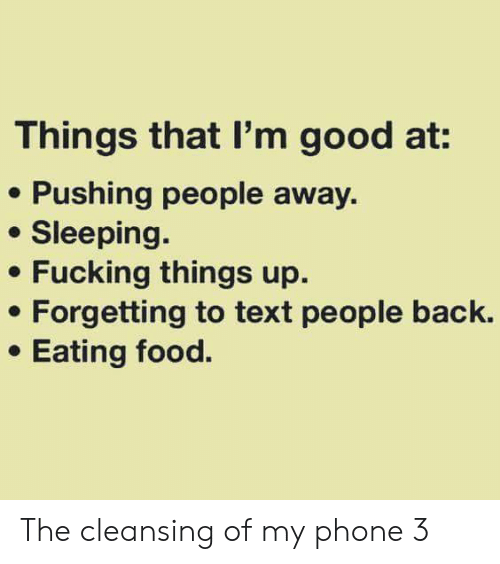 Forgetting: Things that I'm good at:  Pushing people away  Sleeping.  Fucking things up  Forgetting to text people back.  Eating food. The cleansing of my phone 3
