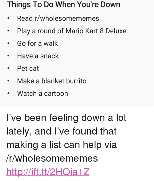 """mario kart 8: Things To Do When You're Down  Read r/wholesomememes  Play a round of Mario Kart 8 Deluxe  Go for a walk  Have a snack  . Pet cat  Make a blanket burrito  Watch a cartoon <p>I&rsquo;ve been feeling down a lot lately, and I&rsquo;ve found that making a list can help via /r/wholesomememes <a href=""""http://ift.tt/2HOia1Z"""">http://ift.tt/2HOia1Z</a></p>"""