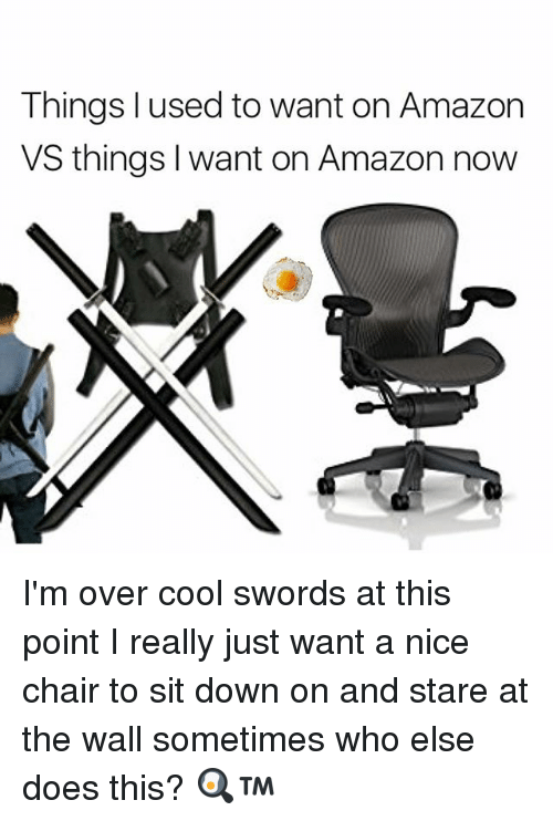 Staring At The Wall: Things used to want on Amazon  VS things want on Amazon now I'm over cool swords at this point I really just want a nice chair to sit down on and stare at the wall sometimes who else does this? 🍳™