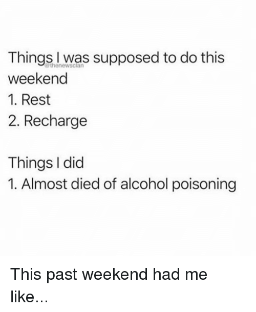 Memes, Alcohol, and 🤖: Things was supposed to do this  weekend  1. Rest  2. Recharge  thenewsclan  Things I did  1. Almost died of alcohol poisoning This past weekend had me like...