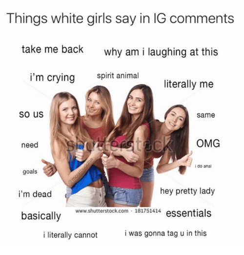 Analed: Things white girls say in IG comments  take me back  why am i laughing at this  i'm crying snimal  literally me  So us  Same  need  OMG  i do anal  goals  i'm dead  basically  hey pretty lady  www.shutterstock.com 181751414 essentials  i literally cannot  i was gonna tag u in this