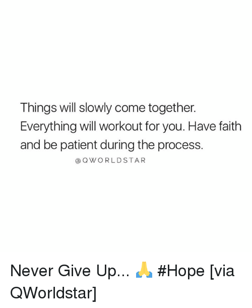 have faith: Things will slowly come together.  Everything will workout for you. Have faith  and be patient during the process.  @QWORLDSTAR Never Give Up... 🙏 #Hope [via QWorldstar]