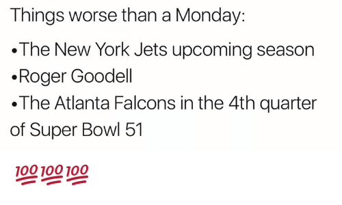 Rogered: Things worse than a Monday:  The New York Jets upcoming season  .Roger Goodell  .The Atlanta Falcons in the 4th quarter  of Super Bowl 51 💯💯💯