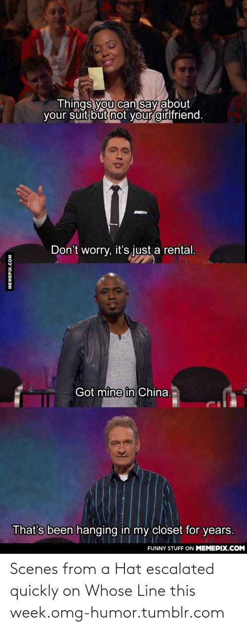 whose line: Things you can say about  your suit but not your girlfriend.  Don't worry, it's just a rental.  Got mine in China.  That's been hanging in my closet for years.  FUNNY STUFF ON MEMEPIX.COM  MEMEPIX.COM Scenes from a Hat escalated quickly on Whose Line this week.omg-humor.tumblr.com